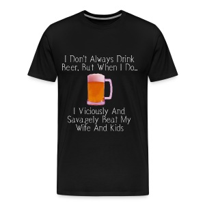 When I Drink Beer Cruel and Funny T-Shirt - Men's Premium T-Shirt