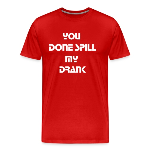 YOU DONE SPILL MY DRANK - Men's Premium T-Shirt