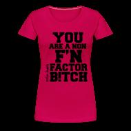 T-Shirts ~ Women's Premium T-Shirt ~ You are a non f'n factor B!tch