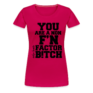 T-Shirts ~ Women's Premium T-Shirt ~ You are a non f'n factor B!tch