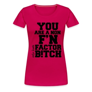 You are a non f'n factor B!tch - Women's Premium T-Shirt