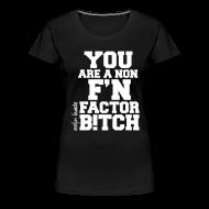 Women's T-Shirts ~ Women's Premium T-Shirt ~ You are a non f'n factor B!tch