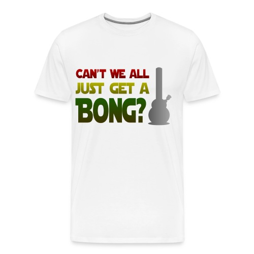 Can't We All Just Get A Bong? - Men's Premium T-Shirt