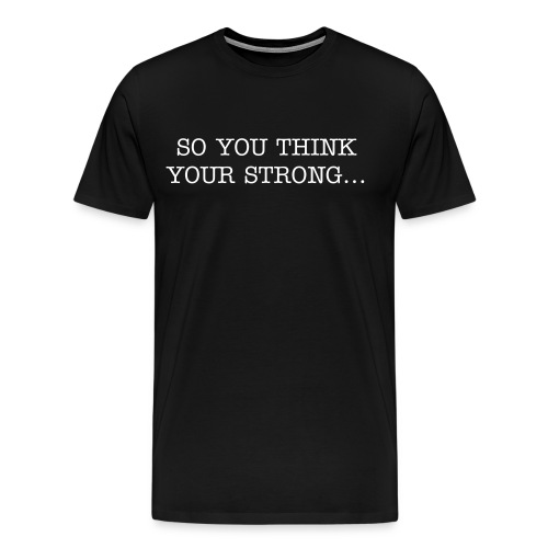 Men's Premium T-Shirt - TIRED OF PEOPLE WHO ARE ALL TALK??? TIME FOR THEM TO PUT UP OR SHUT UP...