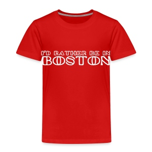 I'd Rather Be In Boston - Toddler Premium T-Shirt