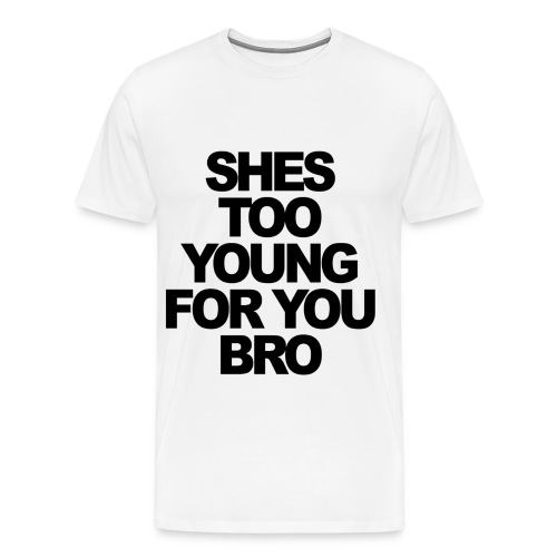 She's Too Young For You Bro - Men's Premium T-Shirt
