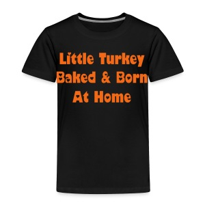 Little Turkey Baked & Born At Home [Text Change Available]  - Toddler Premium T-Shirt