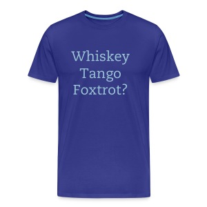Whiskey Tango Foxtrot? - Men's Premium T-Shirt