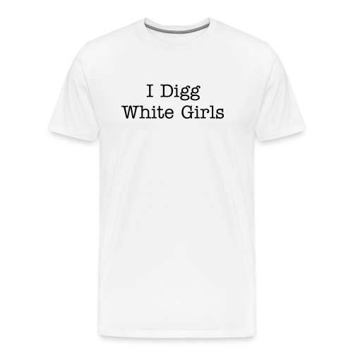 I Digg White Girls - Men's Premium T-Shirt