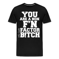 T-Shirts ~ Men's Premium T-Shirt ~ You are a non f'n factor B!tch
