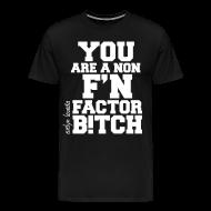 T-Shirts ~ Men's Premium T-Shirt ~ You are a non f'n factor B!tch