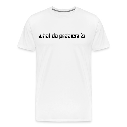 what da problem is  - Men's Premium T-Shirt