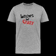 T-Shirts ~ Men's Premium T-Shirt ~ Bitches Be Crazy - Men's T