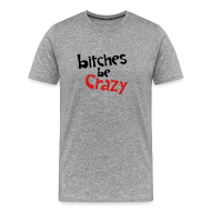 T-Shirts ~ Men's Premium T-Shirt ~ Bitches Be Crazy - Men's T