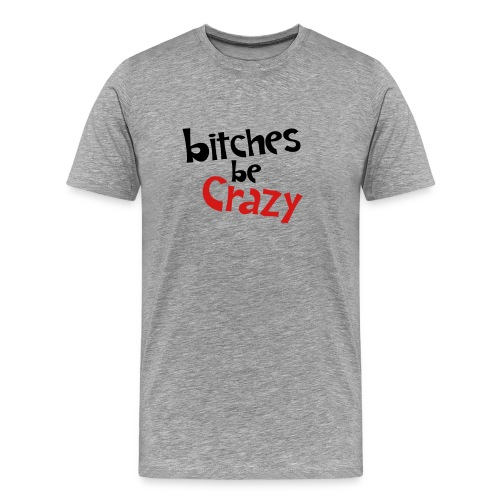 Bitches Be Crazy - Men's T - Men's Premium T-Shirt