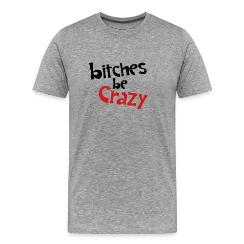 Bitches Be Crazy - Men's T - Men's Premium T-Shirt