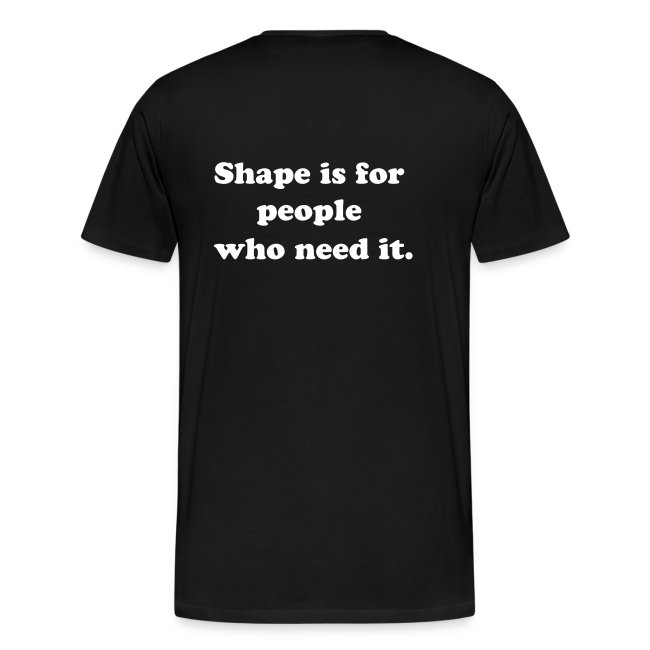 Shape is for People who Need it.