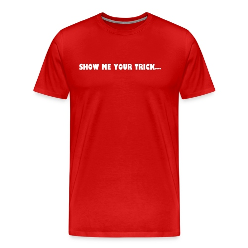 Show Me Your Trick... - Men's Premium T-Shirt