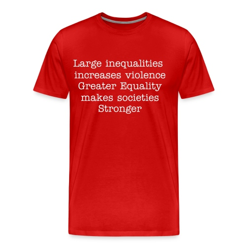 Large inequalities increases violence Greater Equality makes societies STRONGER - Men's Premium T-Shirt