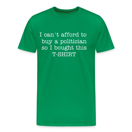 I can't afford to buy a politician so I bought the SHIRT! - Men's Premium T-Shirt