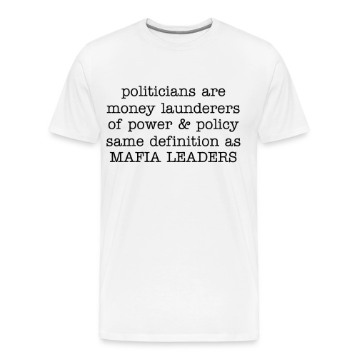 Our politicians are little more than money launderers in the trafficking of power and policy very similar to the definition given to mafia leaders - Men's Premium T-Shirt