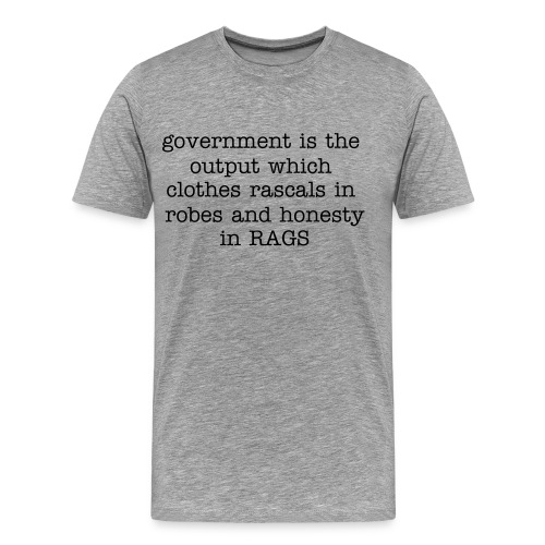 All laws are th output of a system which clothes rascals in robes and honesty in rags - Men's Premium T-Shirt