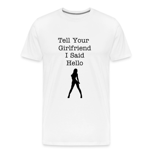 Tell your girlfriend I said Hello - Men's Premium T-Shirt