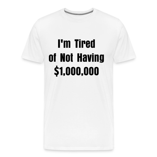 I'm Tired of Not Having $1,000,000 T-Shirt. Help Out. - Men's Premium T-Shirt