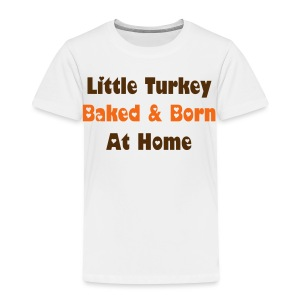 Little Turkey Baked & Born At Home  - Toddler Premium T-Shirt