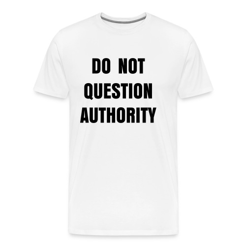 DO NOT QUESTION AUTHORITY Men's T-shirt - Men's Premium T-Shirt