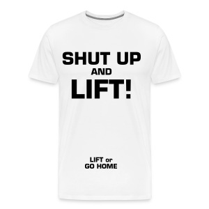 SHUT UP and LIFT w/ LIFT or GO HOME on the sleeve - Men's Premium T-Shirt
