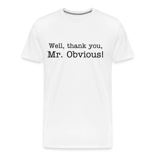 Well, thank you, Mr. Obvious! - Men's Premium T-Shirt