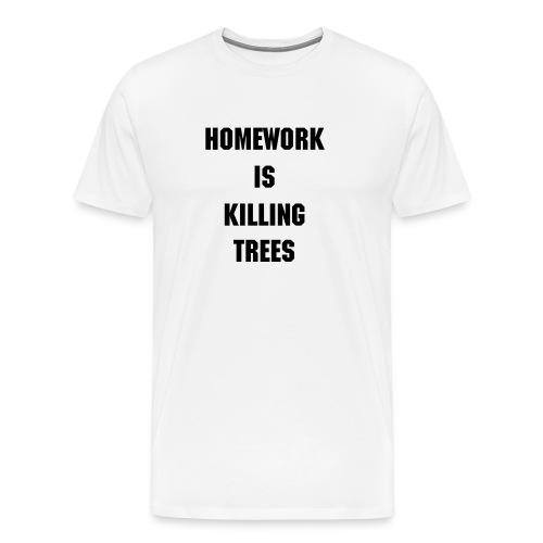 Homework is killing trees - Men's Premium T-Shirt