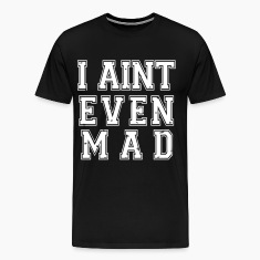 I Aint Even Mad T-Shirts - stayflyclothing.com