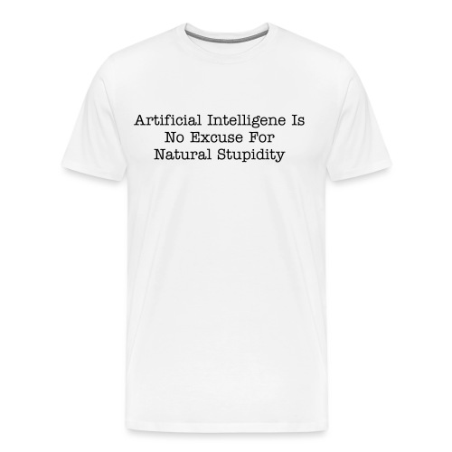 Artificial Intelligence Is No Match For Natural Stupidity - Men's Premium T-Shirt
