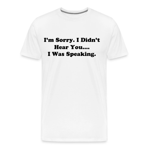 I'm Sorry. I Didn't Hear You.... I Was Speaking. - Men's Premium T-Shirt
