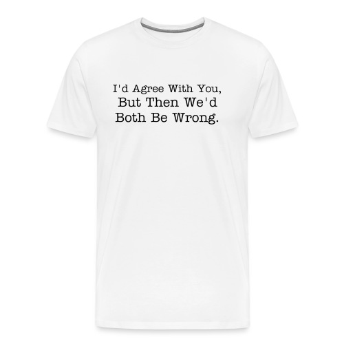 I'd Agree With You But Then We Would Both Be Wrong. - Men's Premium T-Shirt