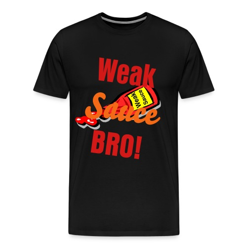Weak Sauce BRO! - Men's Premium T-Shirt