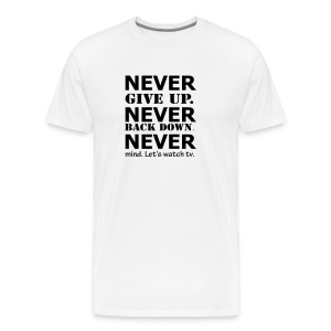 NEVER give up. NEVER back down. NEVERmind, let's watch tv. - Men's Premium T-Shirt