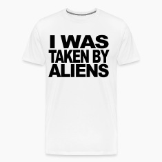 I was taken by aliens t-shirt design T-Shirts