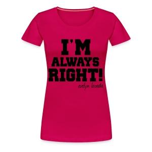 I'm Always Right! - Women's Premium T-Shirt
