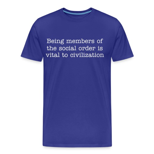 The sense that we are all members of the social order is vital to the meaning of CIVILIZATION - Men's Premium T-Shirt
