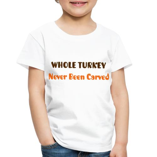Whole Turkey - Never Been Carved - Toddler Premium T-Shirt