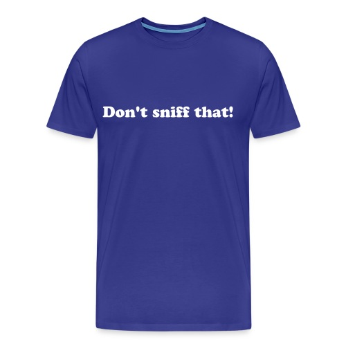 Dont sniff that tshirt - Men's Premium T-Shirt