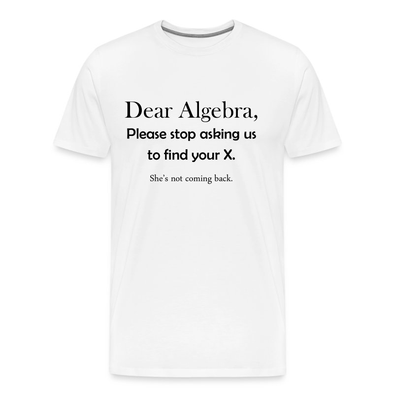 Dear Algebra, please stop asking us to find your X. She's not coming back. - Men's Premium T-Shirt