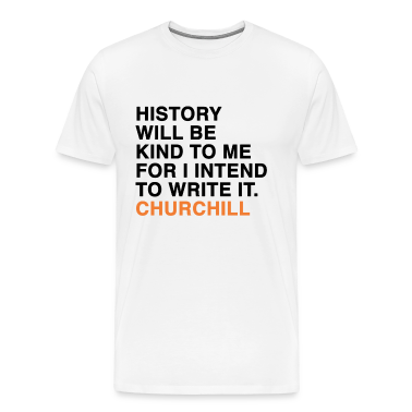 HISTORY WILL BE KIND TO ME FOR I INTEND TO WRITE IT. CHURCHILL quote T-Shirts
