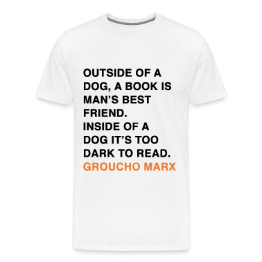 OUTSIDE OF A DOG, A BOOK IS MAN'S BEST FRIEND. INSIDE OF A DOG IT'S TOO DARK TO READ. groucho marx quote T-Shirts