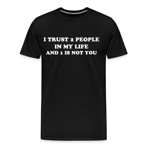 I TRUST 2 PEOPLE AND 1 IS NOT YOU - Men's Premium T-Shirt