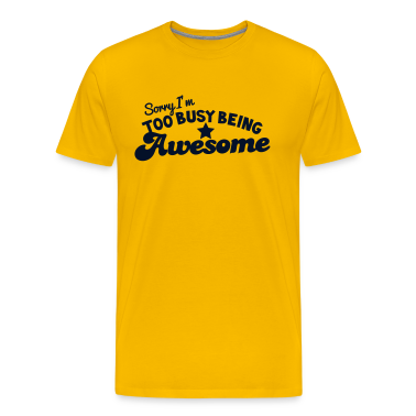 SORRY I'm too busy being AWESOME! T-Shirts