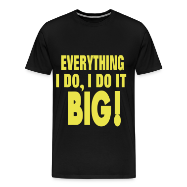 EVERYTHING I DO, I DO IT BIG! T-Shirts
